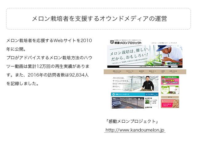 【メロン栽培者を支援するオウンドメディアの運営】メロン栽培者を応援するWebサイトを2010年に公開。プロがアドバイスするメロン栽培方法のハウツー動画は累計12万回の再生実績があります。また、2016年の訪問者数は92,834人を記録しました。「」http://www.kandoumelon.jp/